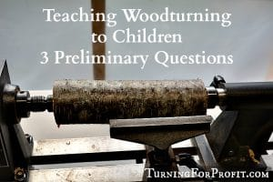 Before you start teaching woodturning to children ask yourself 3 important questions